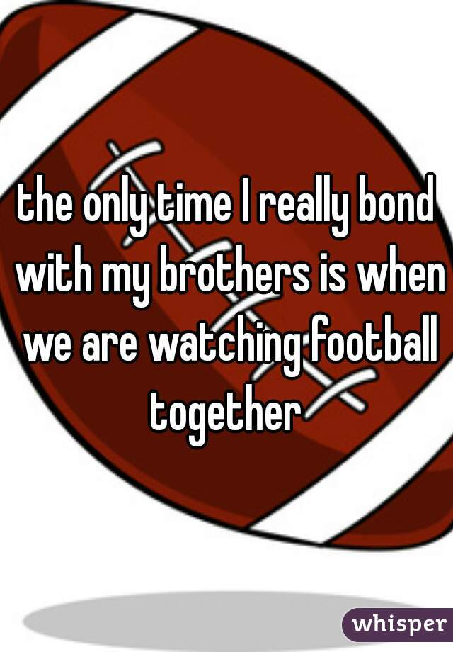 the only time I really bond with my brothers is when we are watching football together