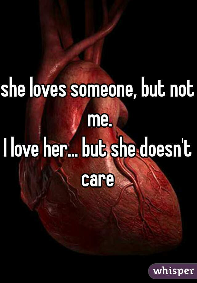 she loves someone, but not me. I love her... but she doesn't care
