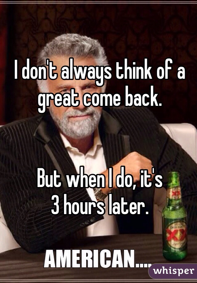 I don't always think of a  great come back.   But when I do, it's  3 hours later.