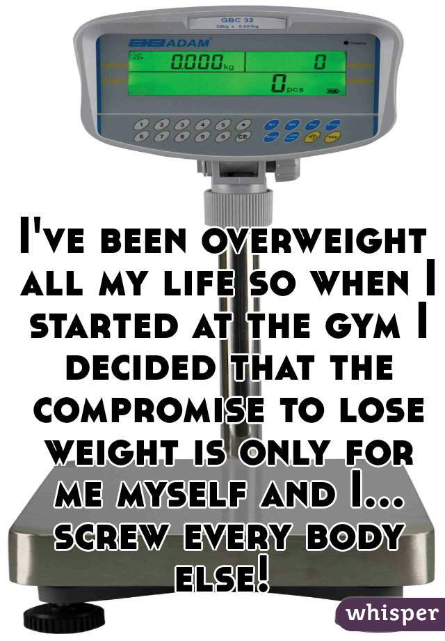 I've been overweight all my life so when I started at the gym I decided that the compromise to lose weight is only for me myself and I... screw every body else!