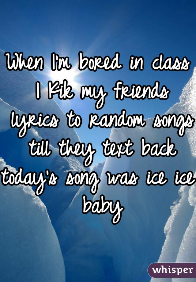 When I'm bored in class I Kik my friends lyrics to random songs till they text back  today's song was ice ice baby