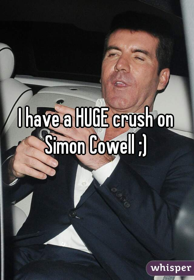 I have a HUGE crush on Simon Cowell ;)