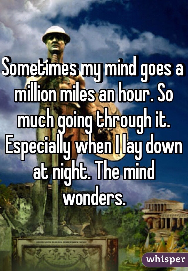Sometimes my mind goes a million miles an hour. So much going through it. Especially when I lay down at night. The mind wonders.