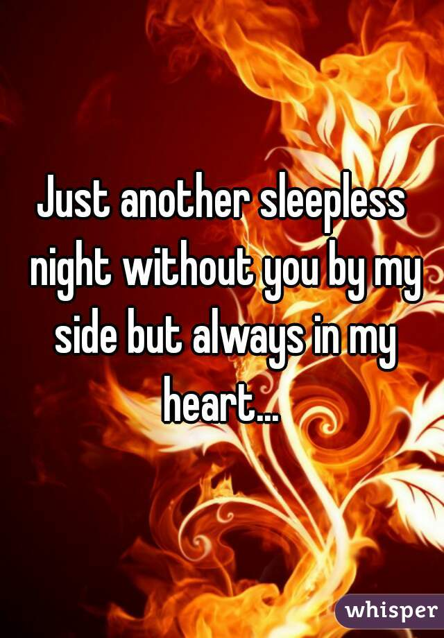 Just another sleepless night without you by my side but always in my heart...