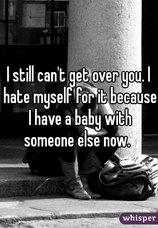 I still can't get over you. I hate myself for it because I have a baby with someone else now.