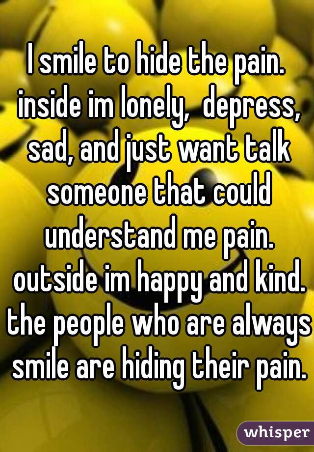 I smile to hide the pain. inside im lonely,  depress, sad, and just want talk someone that could understand me pain. outside im happy and kind. the people who are always smile are hiding their pain.