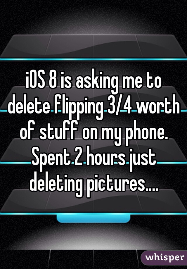 iOS 8 is asking me to delete flipping 3/4 worth of stuff on my phone. Spent 2 hours just deleting pictures....