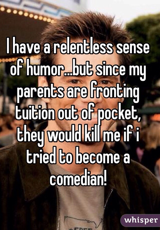 I have a relentless sense of humor...but since my parents are fronting tuition out of pocket, they would kill me if i tried to become a comedian!
