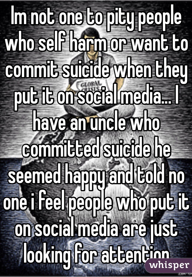 Im not one to pity people who self harm or want to commit suicide when they put it on social media... I have an uncle who committed suicide he seemed happy and told no one i feel people who put it on social media are just looking for attention