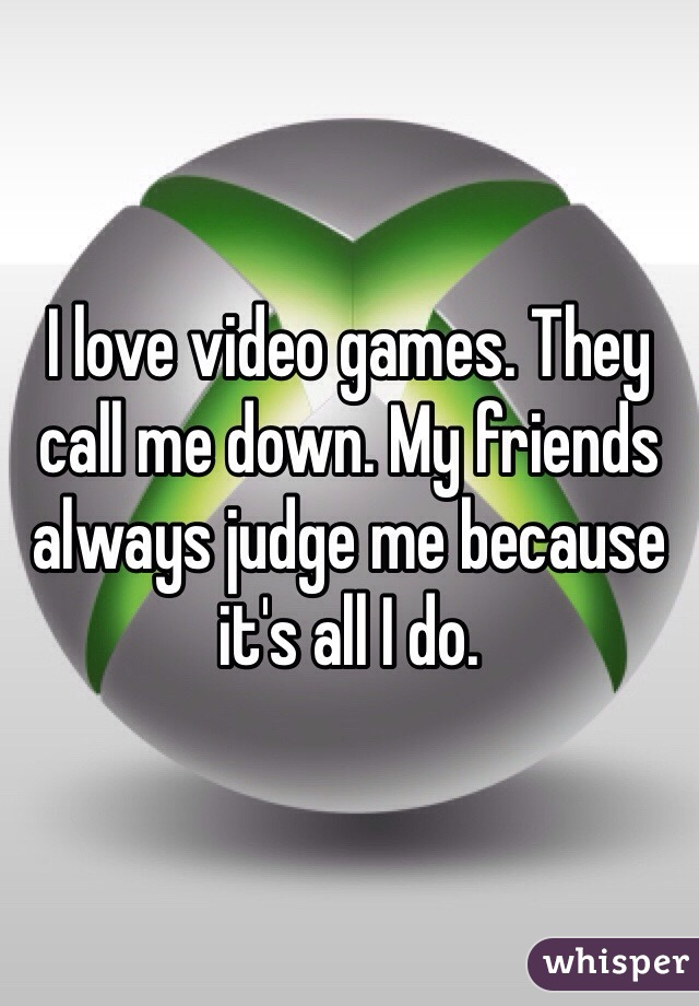 I love video games. They call me down. My friends always judge me because it's all I do.