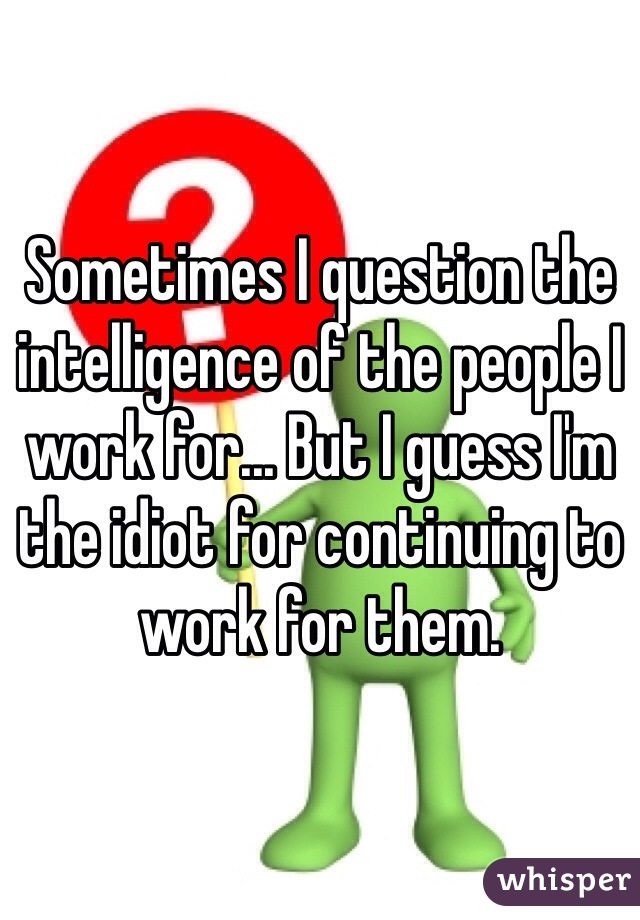 Sometimes I question the intelligence of the people I work for... But I guess I'm the idiot for continuing to work for them.