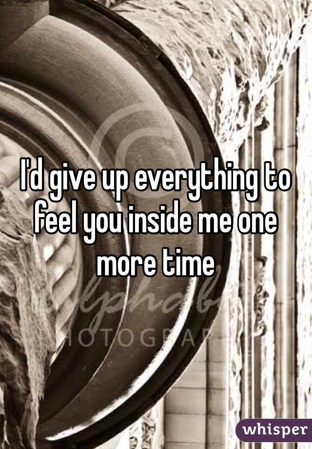 I'd give up everything to feel you inside me one more time