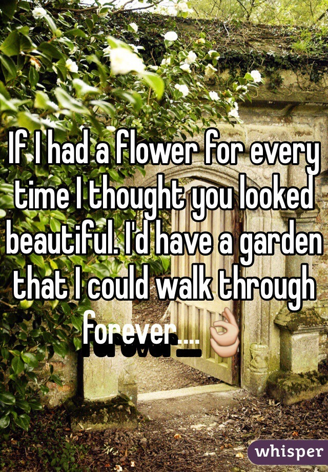 If I had a flower for every time I thought you looked beautiful. I'd have a garden that I could walk through forever....👌