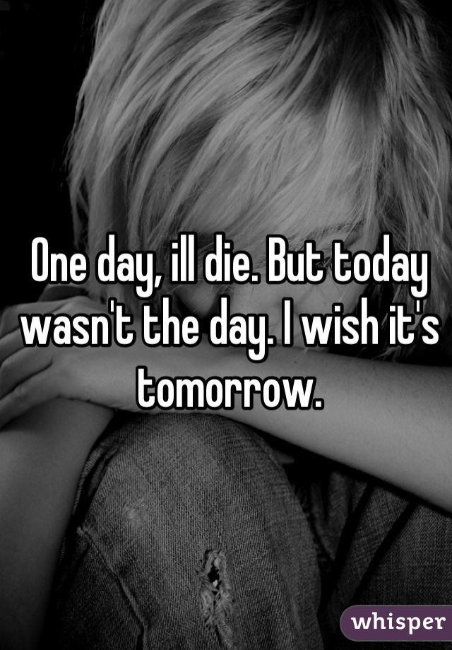 One day, ill die. But today wasn't the day. I wish it's tomorrow.