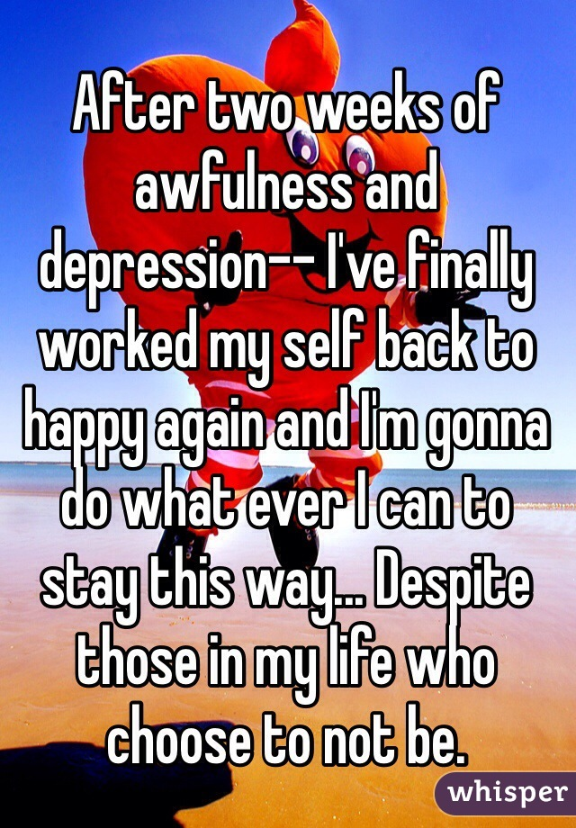 After two weeks of awfulness and depression-- I've finally worked my self back to happy again and I'm gonna do what ever I can to stay this way... Despite those in my life who choose to not be.