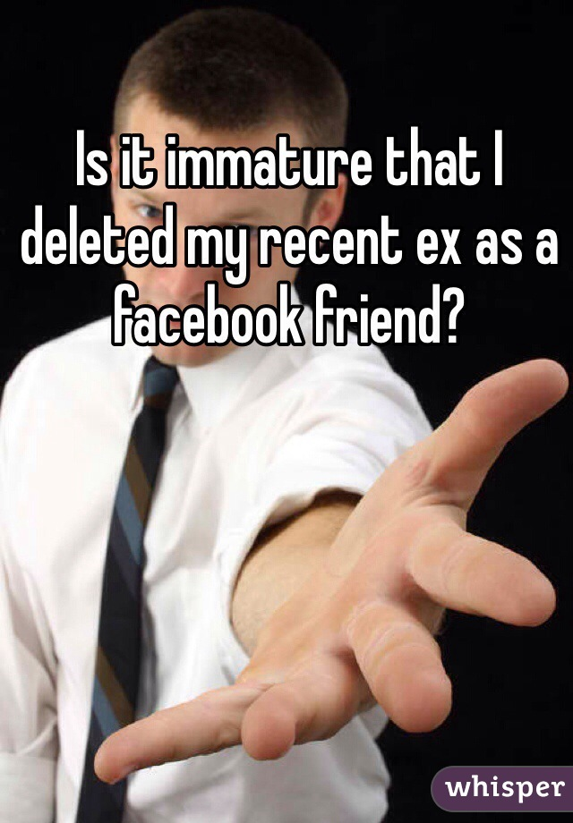 Is it immature that I deleted my recent ex as a facebook friend?