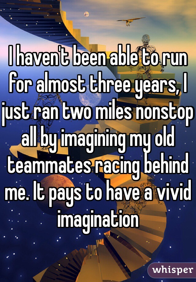I haven't been able to run for almost three years, I just ran two miles nonstop all by imagining my old teammates racing behind me. It pays to have a vivid imagination