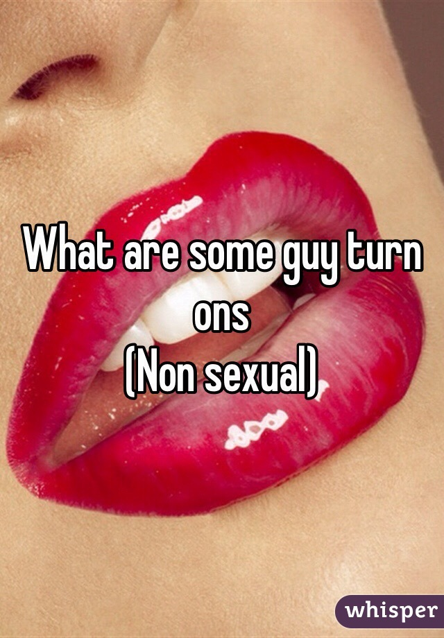 What are some guy turn ons (Non sexual)