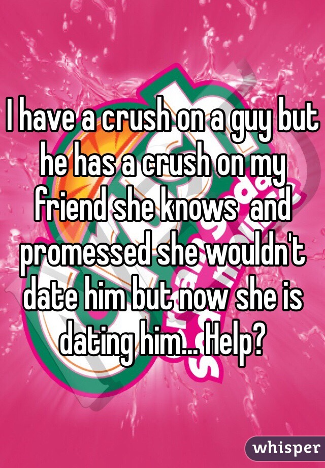 I have a crush on a guy but he has a crush on my friend she knows  and promessed she wouldn't date him but now she is dating him... Help?