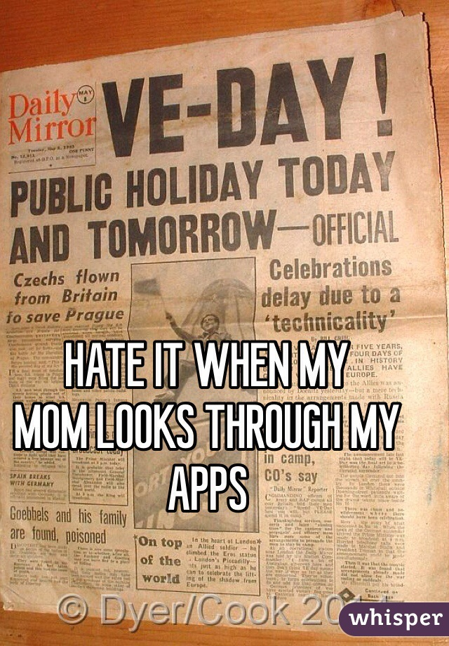 HATE IT WHEN MY MOM LOOKS THROUGH MY APPS