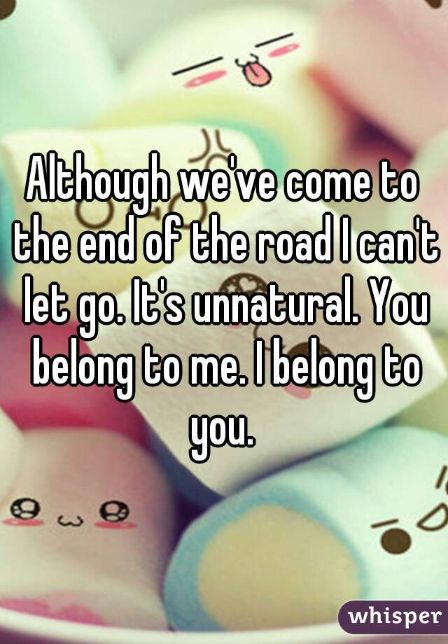 Although we've come to the end of the road I can't let go. It's unnatural. You belong to me. I belong to you.