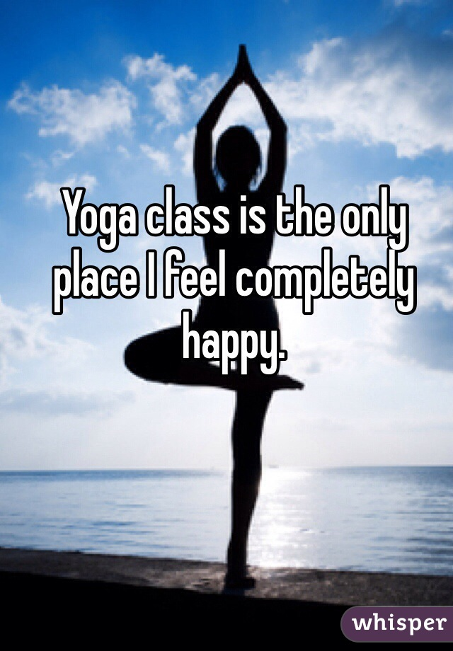 Yoga class is the only place I feel completely happy.