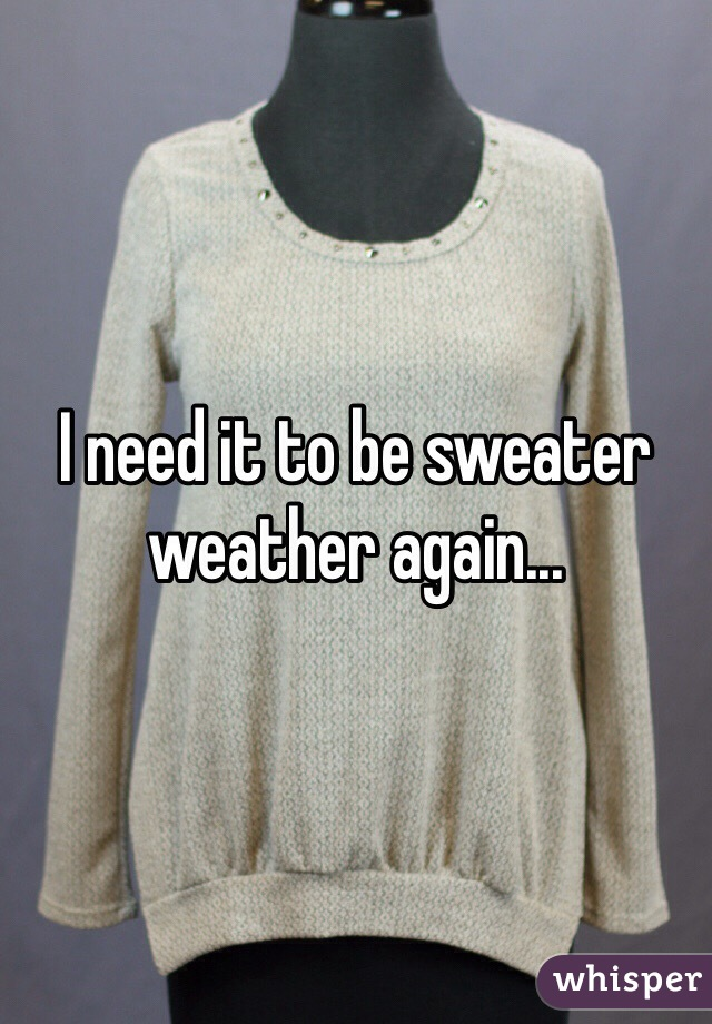I need it to be sweater weather again...