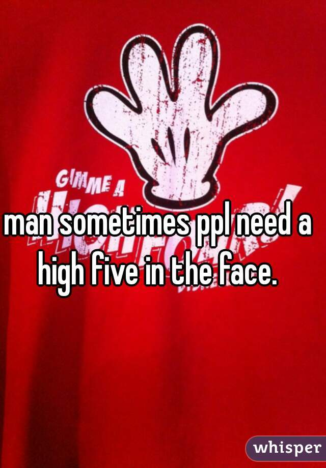 man sometimes ppl need a high five in the face.