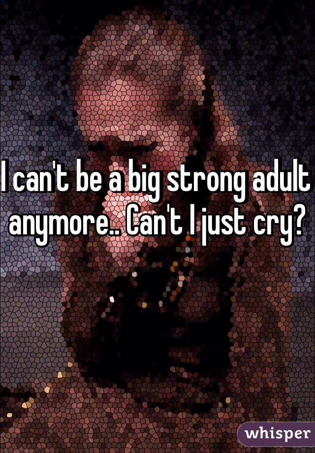 I can't be a big strong adult anymore.. Can't I just cry?