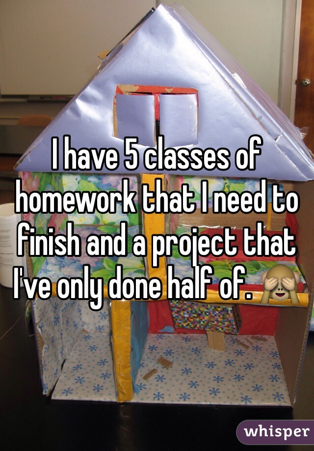 I have 5 classes of homework that I need to finish and a project that I've only done half of. 🙈