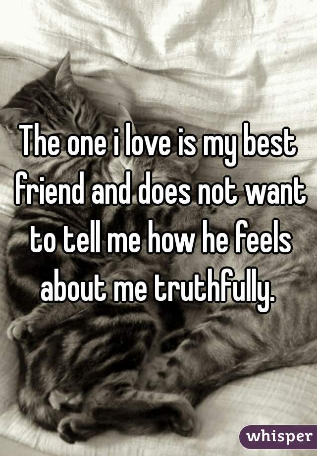The one i love is my best friend and does not want to tell me how he feels about me truthfully.