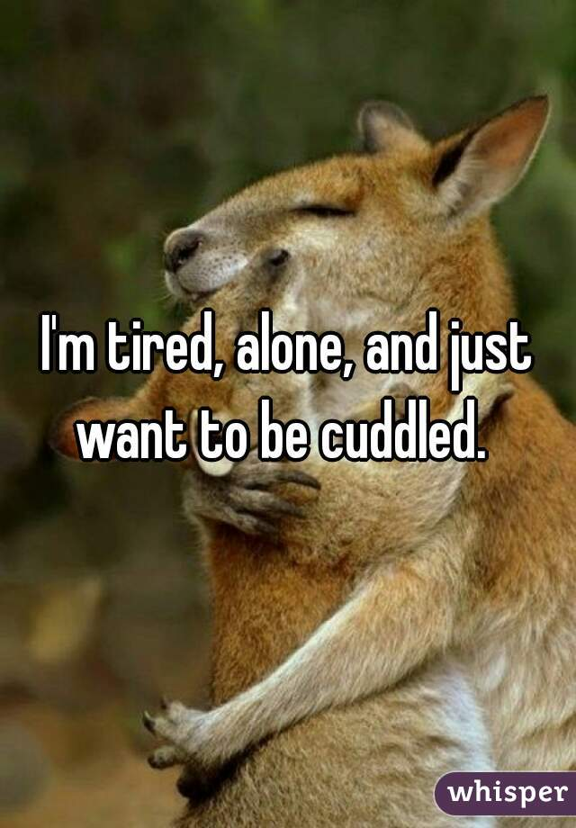 I'm tired, alone, and just want to be cuddled.