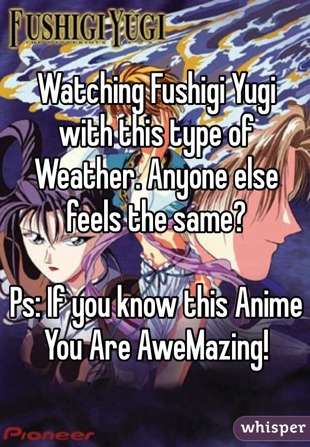 Watching Fushigi Yugi with this type of Weather. Anyone else feels the same?  Ps: If you know this Anime You Are AweMazing!