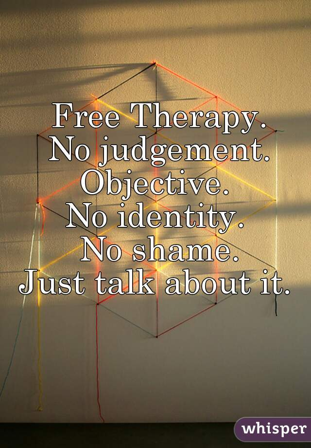 Free Therapy. No judgement. Objective.  No identity.  No shame. Just talk about it.