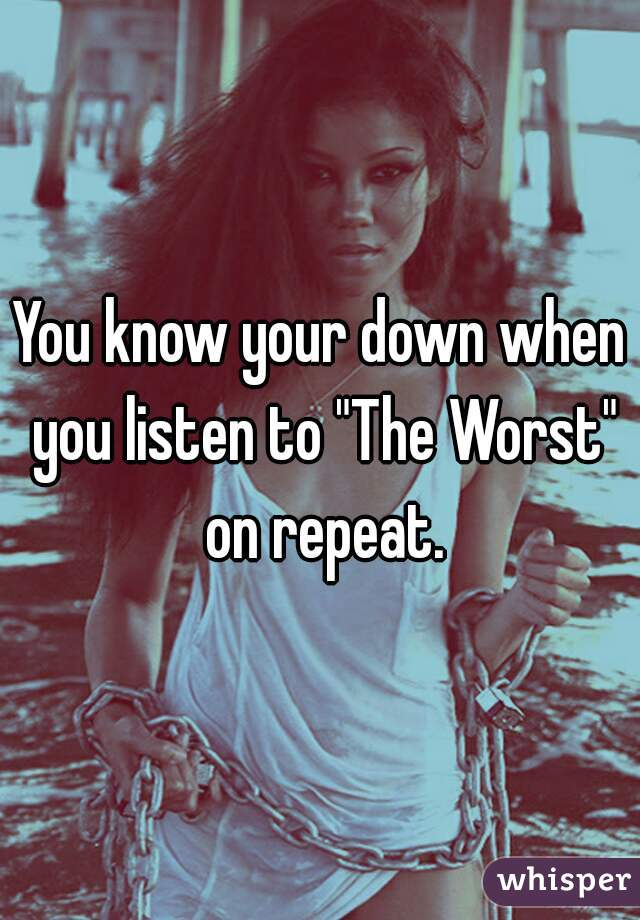 "You know your down when you listen to ""The Worst"" on repeat."
