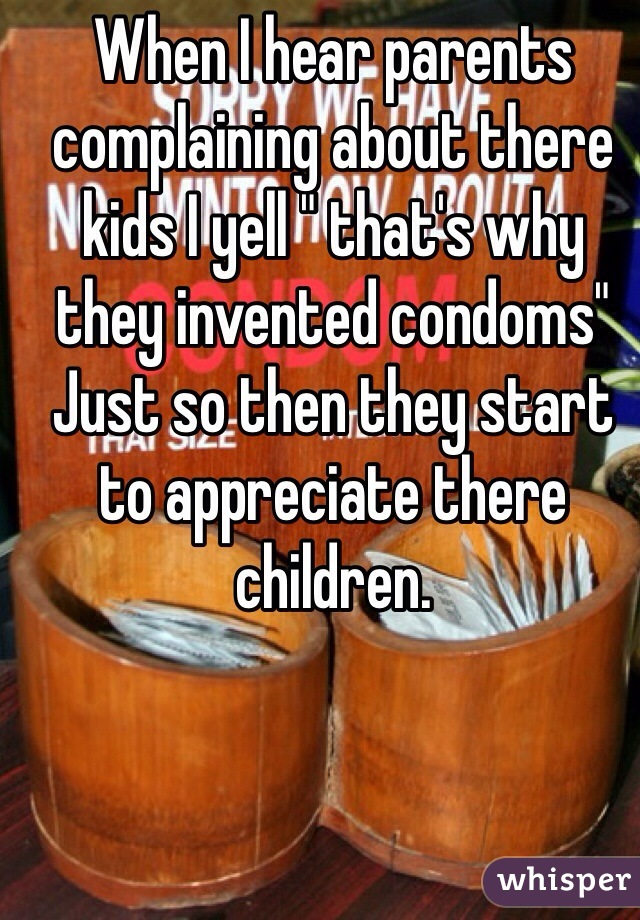 """When I hear parents complaining about there kids I yell """" that's why they invented condoms""""   Just so then they start to appreciate there children."""