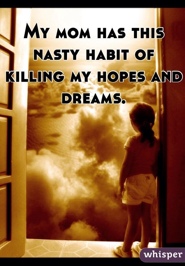 My mom has this nasty habit of killing my hopes and dreams.