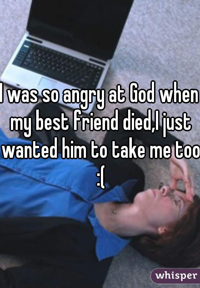 I was so angry at God when my best friend died,I just wanted him to take me too :(