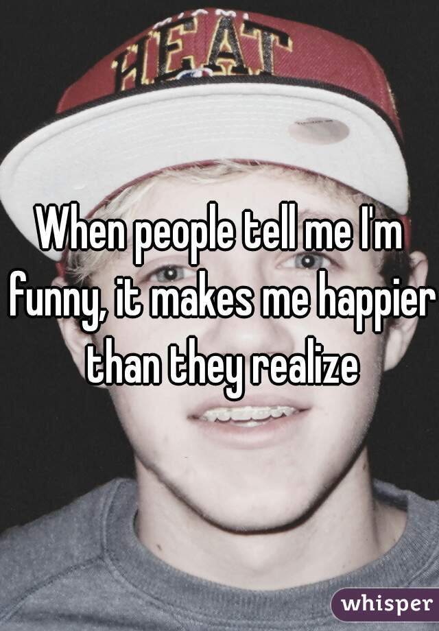 When people tell me I'm funny, it makes me happier than they realize