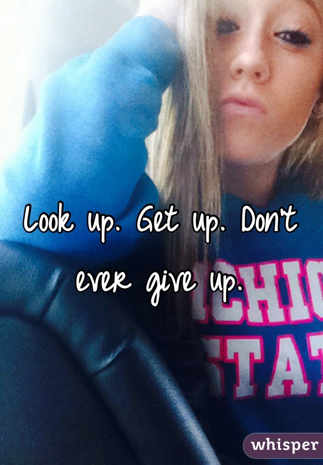 Look up. Get up. Don't ever give up.