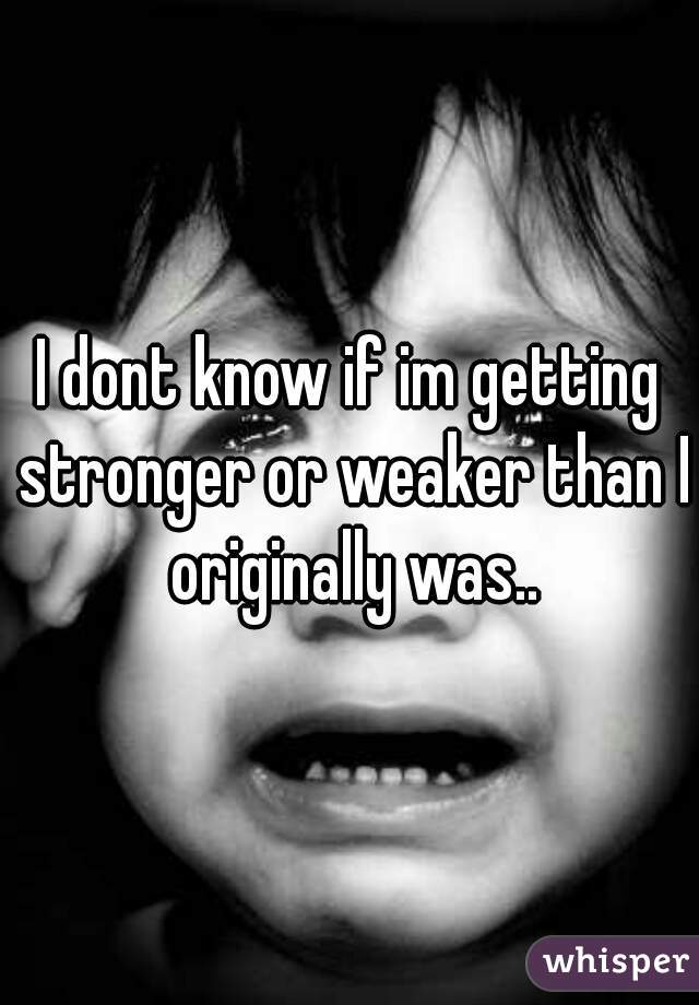 I dont know if im getting stronger or weaker than I originally was..