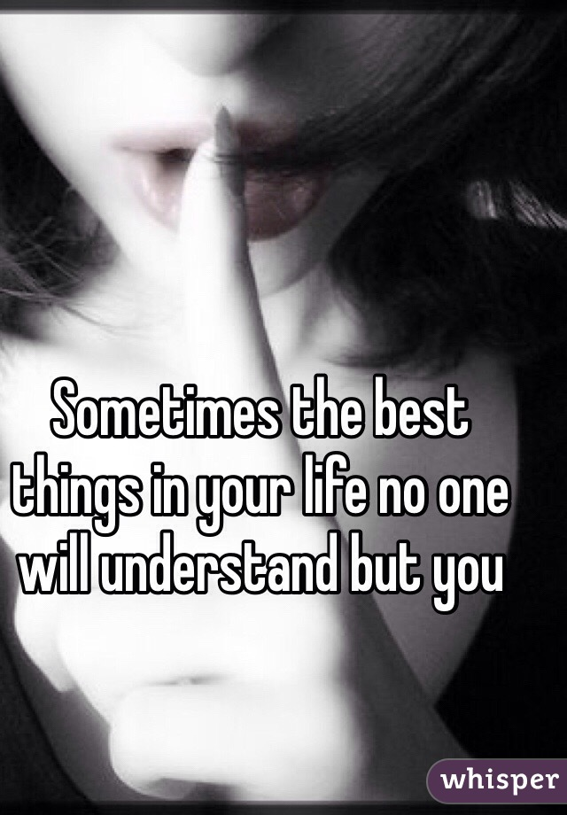 Sometimes the best things in your life no one will understand but you