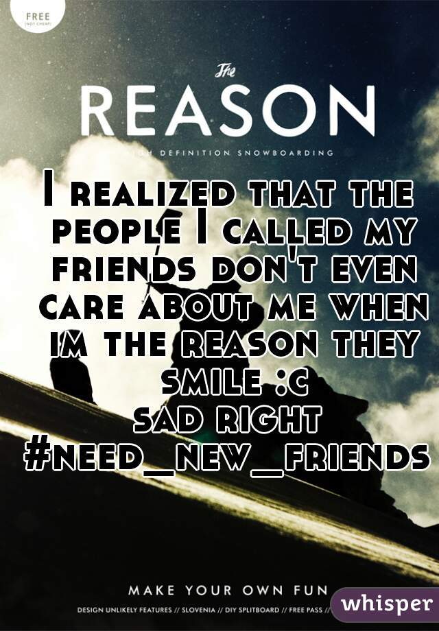 I realized that the people I called my friends don't even care about me when im the reason they smile :c sad right #need_new_friends