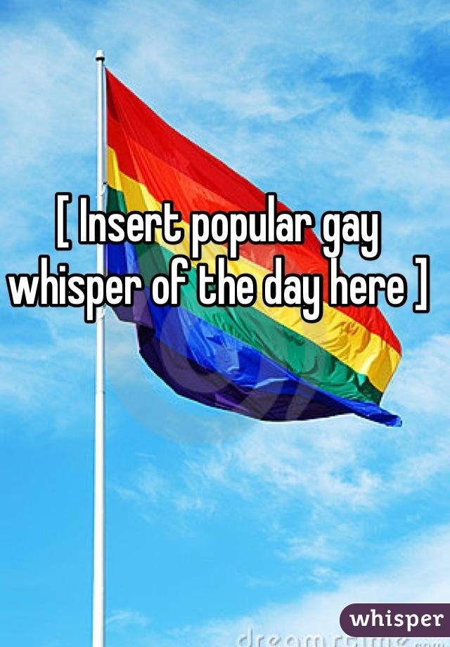 [ Insert popular gay whisper of the day here ]