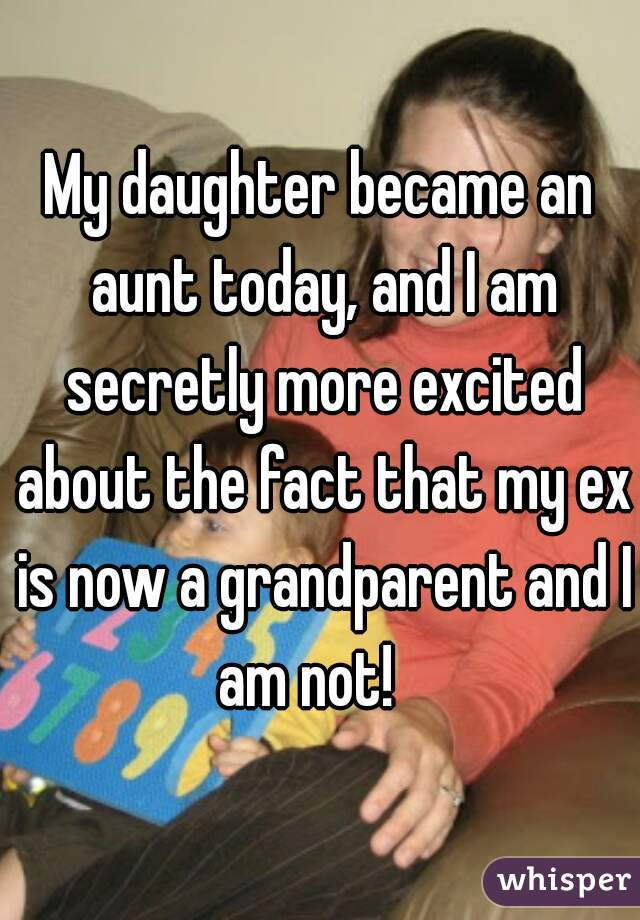 My daughter became an aunt today, and I am secretly more excited about the fact that my ex is now a grandparent and I am not!