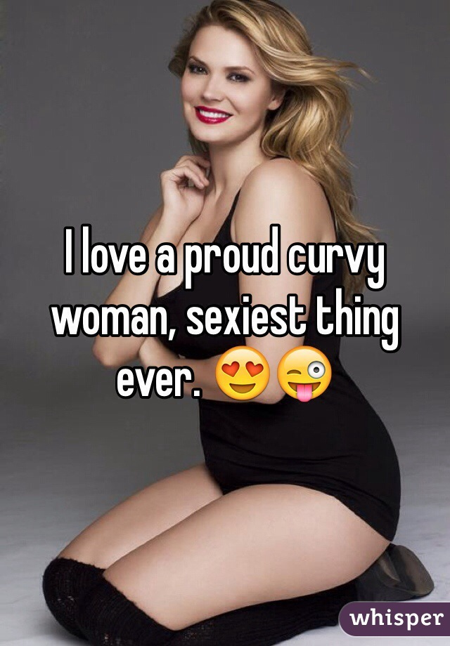 I love a proud curvy woman, sexiest thing ever. 😍😜