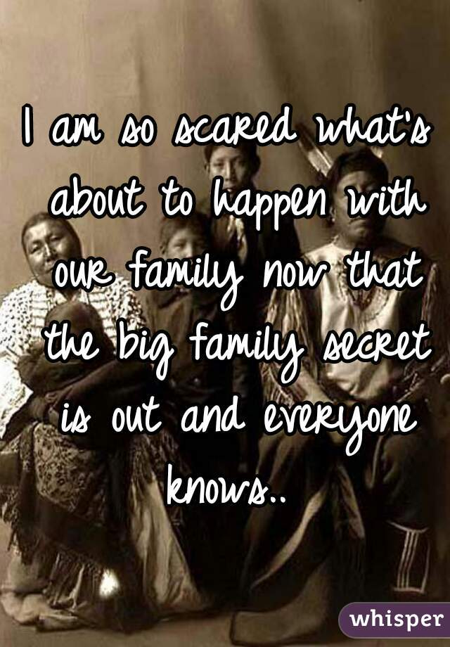 I am so scared what's about to happen with our family now that the big family secret is out and everyone knows..