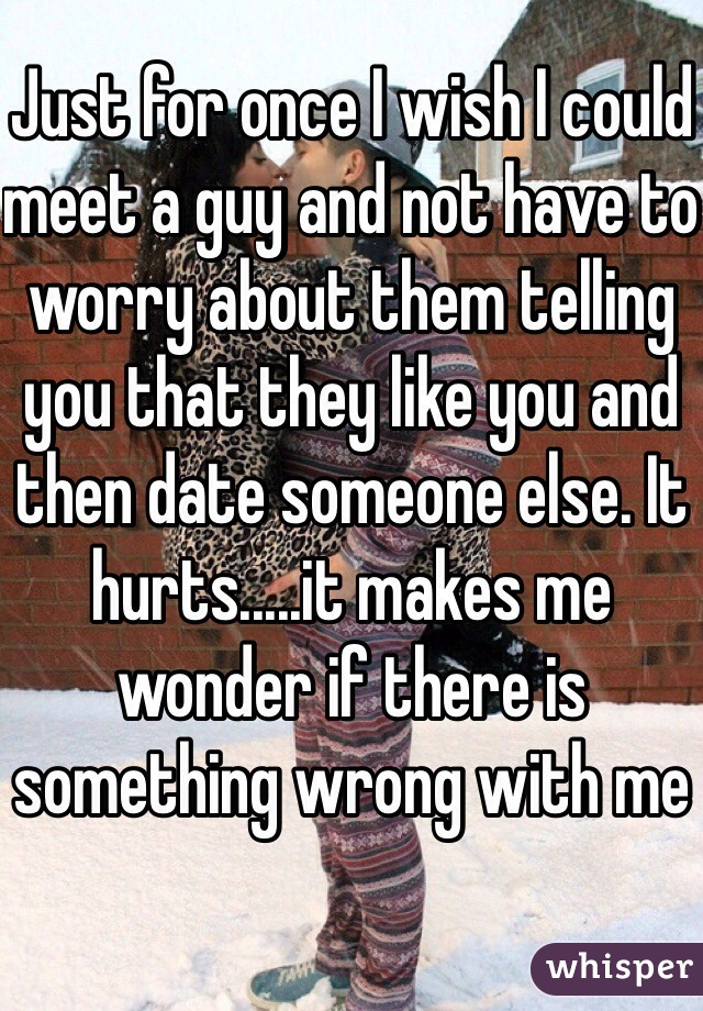 Just for once I wish I could meet a guy and not have to worry about them telling you that they like you and then date someone else. It hurts.....it makes me wonder if there is something wrong with me