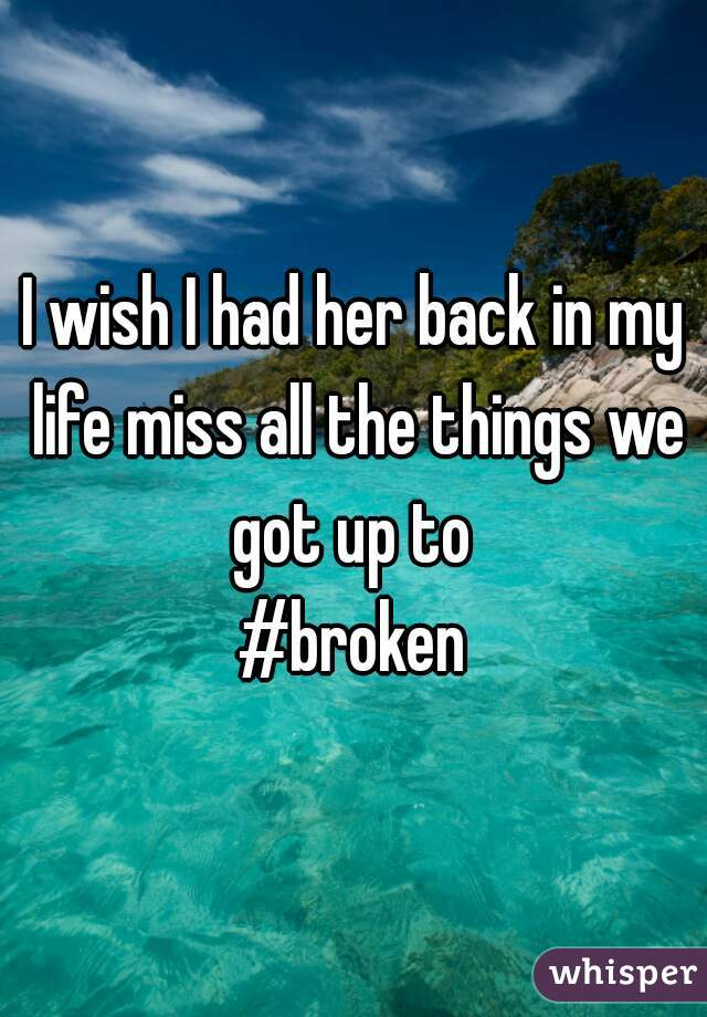 I wish I had her back in my life miss all the things we got up to  #broken