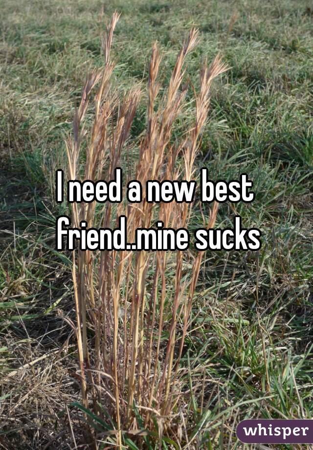 I need a new best friend..mine sucks